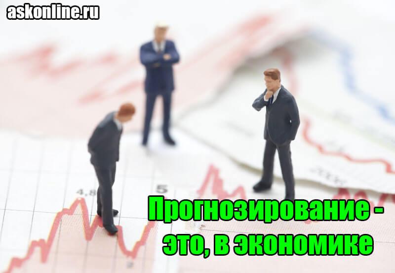 Прогнозирование - это, в экономике